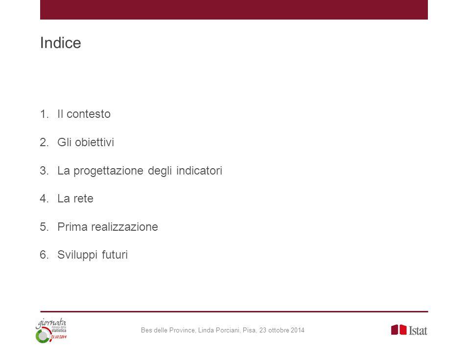 Indice 1.Il contesto 2.Gli obiettivi 3.La progettazione degli indicatori 4.La rete 5.Prima realizzazione 6.Sviluppi futuri Bes delle Province, Linda Porciani, Pisa, 23 ottobre 2014