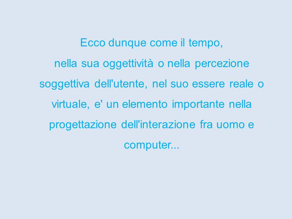 Ecco dunque come il tempo, nella sua oggettività o nella percezione soggettiva dell utente, nel suo essere reale o virtuale, e un elemento importante nella progettazione dell interazione fra uomo e computer...