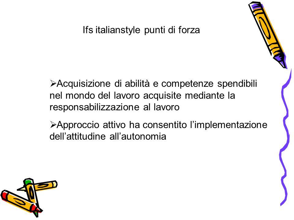 Ifs italianstyle punti di forza  Acquisizione di abilità e competenze spendibili nel mondo del lavoro acquisite mediante la responsabilizzazione al lavoro  Approccio attivo ha consentito l'implementazione dell'attitudine all'autonomia