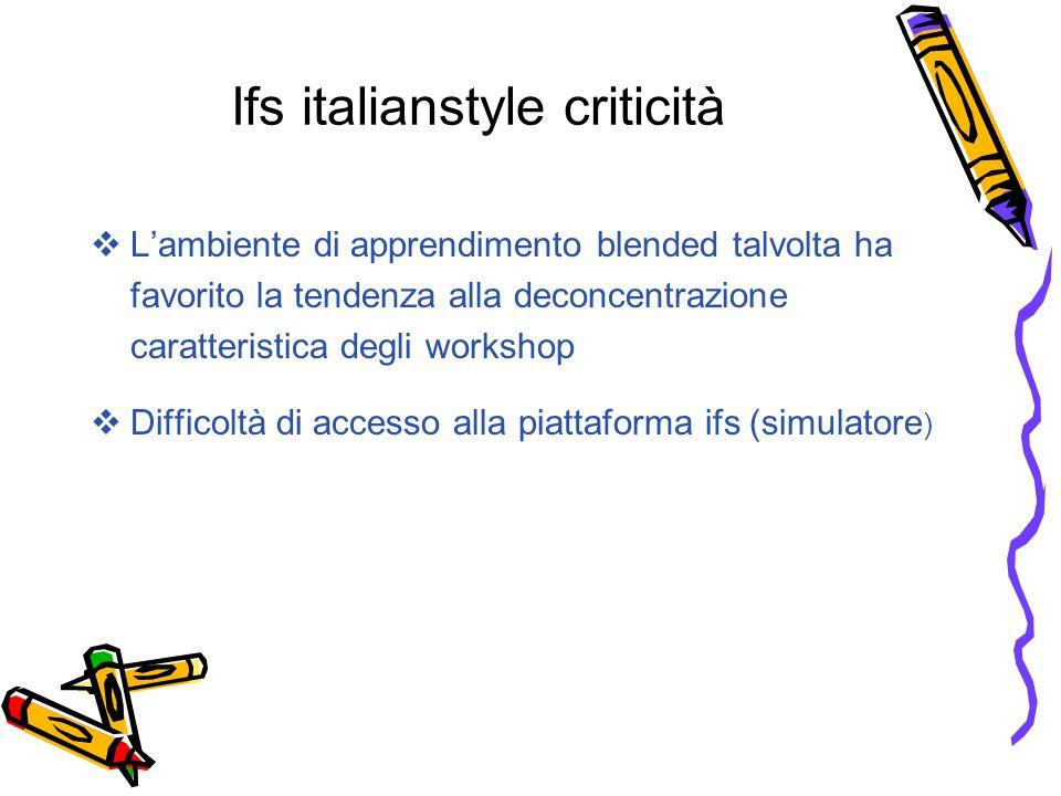 Ifs italianstyle criticità  L'ambiente di apprendimento blended talvolta ha favorito la tendenza alla deconcentrazione caratteristica degli workshop  Difficoltà di accesso alla piattaforma ifs (simulatore )