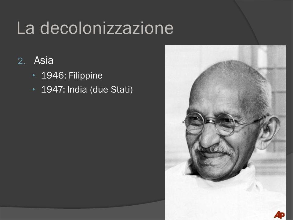 La decolonizzazione 2. Asia 1946: Filippine 1947: India (due Stati)