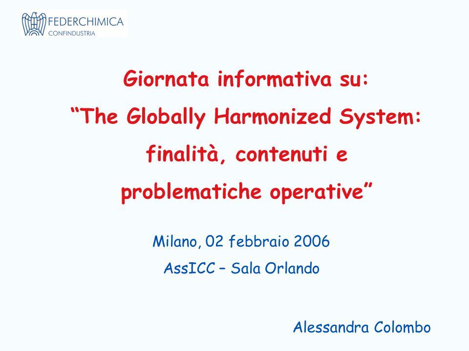 Giornata informativa su: The Globally Harmonized System: finalità, contenuti e problematiche operative Milano, 02 febbraio 2006 AssICC – Sala Orlando Alessandra Colombo