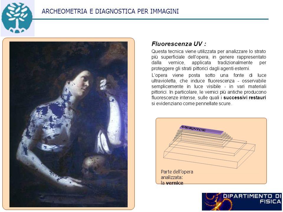 ARCHEOMETRIA E DIAGNOSTICA PER IMMAGINI Fluorescenza UV : Questa tecnica viene utilizzata per analizzare lo strato più superficiale dell'opera, in genere rappresentato dalla vernice, applicata tradizionalmente per proteggere gli strati pittorici dagli agenti esterni.