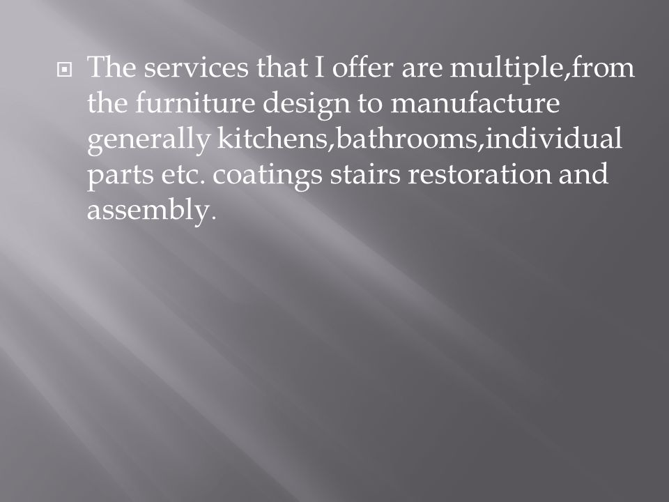  The services that I offer are multiple,from the furniture design to manufacture generally kitchens,bathrooms,individual parts etc. coatings stairs r