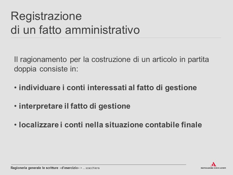 Registrazione di un fatto amministrativo Il ragionamento per la costruzione di un articolo in partita doppia consiste in: individuare i conti interess