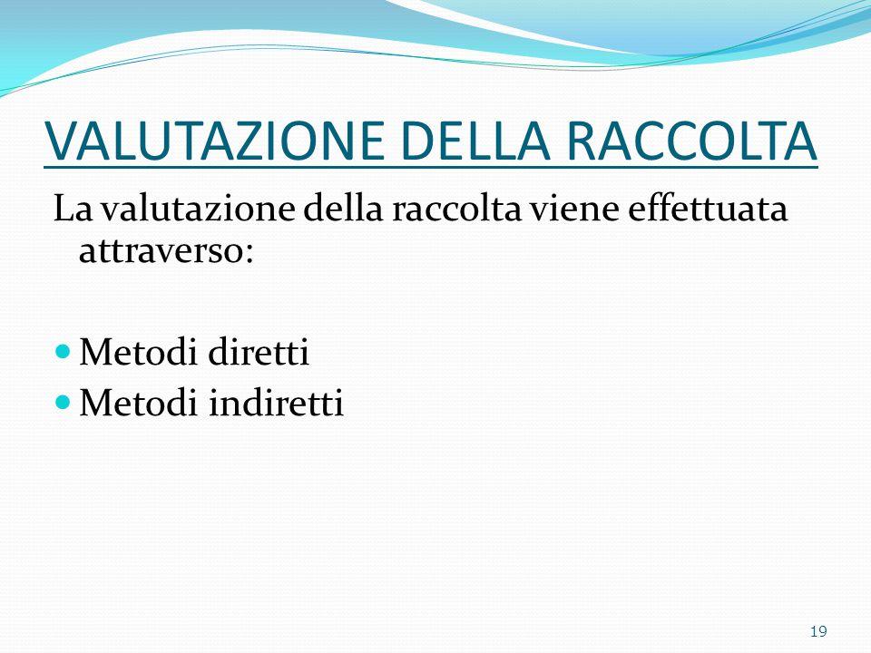 VALUTAZIONE DELLA RACCOLTA La valutazione della raccolta viene effettuata attraverso: Metodi diretti Metodi indiretti 19