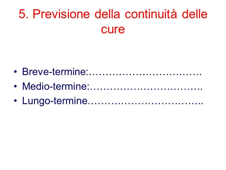 5. Previsione della continuità delle cure Breve-termine:……………………………. Medio-termine:……………………………. Lungo-termine……………………………..