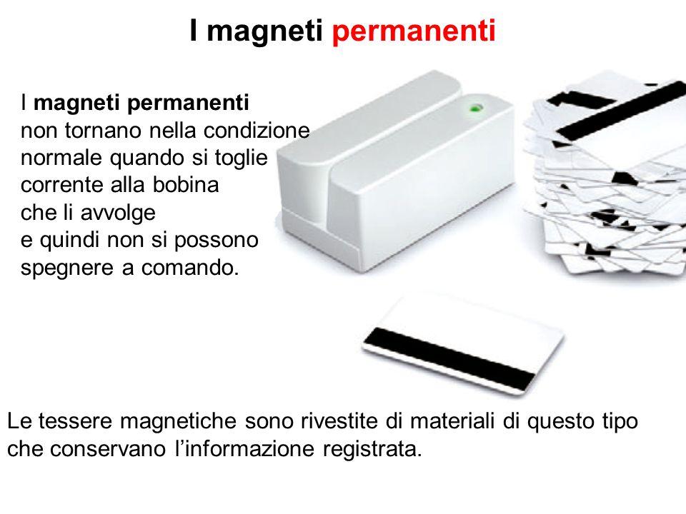 I magneti permanenti non tornano nella condizione normale quando si toglie corrente alla bobina che li avvolge e quindi non si possono spegnere a coma
