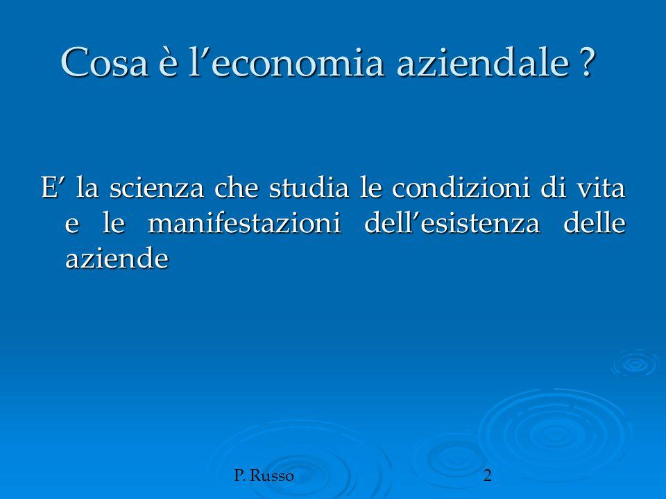 P. Russo2 Cosa è l'economia aziendale ? E' la scienza che studia le condizioni di vita e le manifestazioni dell'esistenza delle aziende
