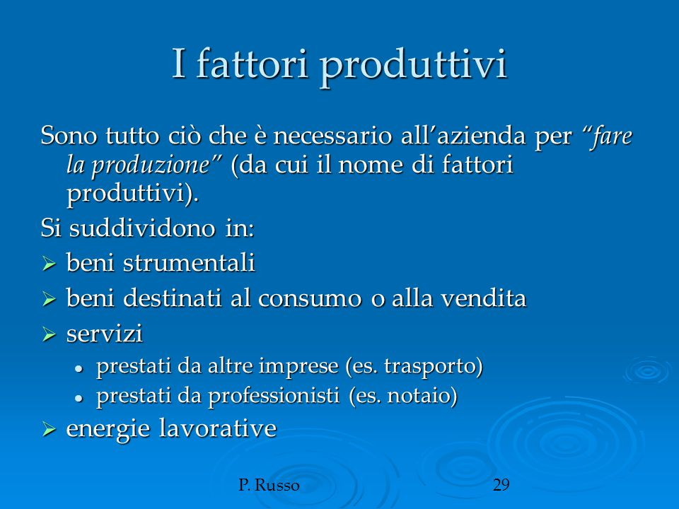 """P. Russo29 I fattori produttivi Sono tutto ciò che è necessario all'azienda per """"fare la produzione"""" (da cui il nome di fattori produttivi). Si suddiv"""