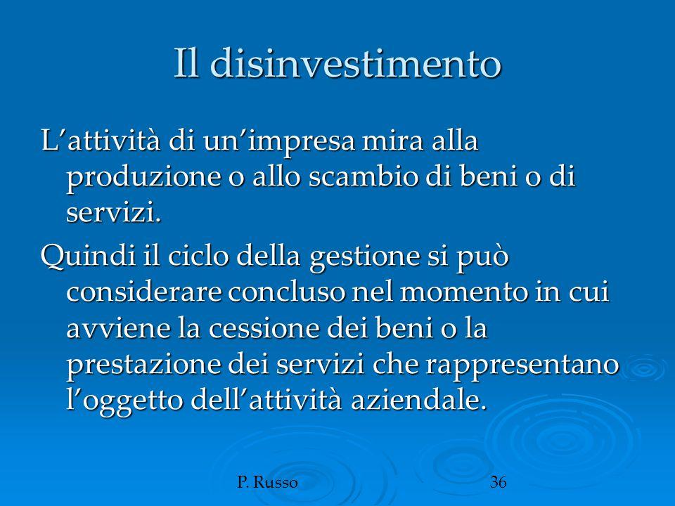 P. Russo36 Il disinvestimento L'attività di un'impresa mira alla produzione o allo scambio di beni o di servizi. Quindi il ciclo della gestione si può