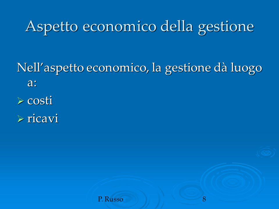 P. Russo8 Aspetto economico della gestione Nell'aspetto economico, la gestione dà luogo a:  costi  ricavi