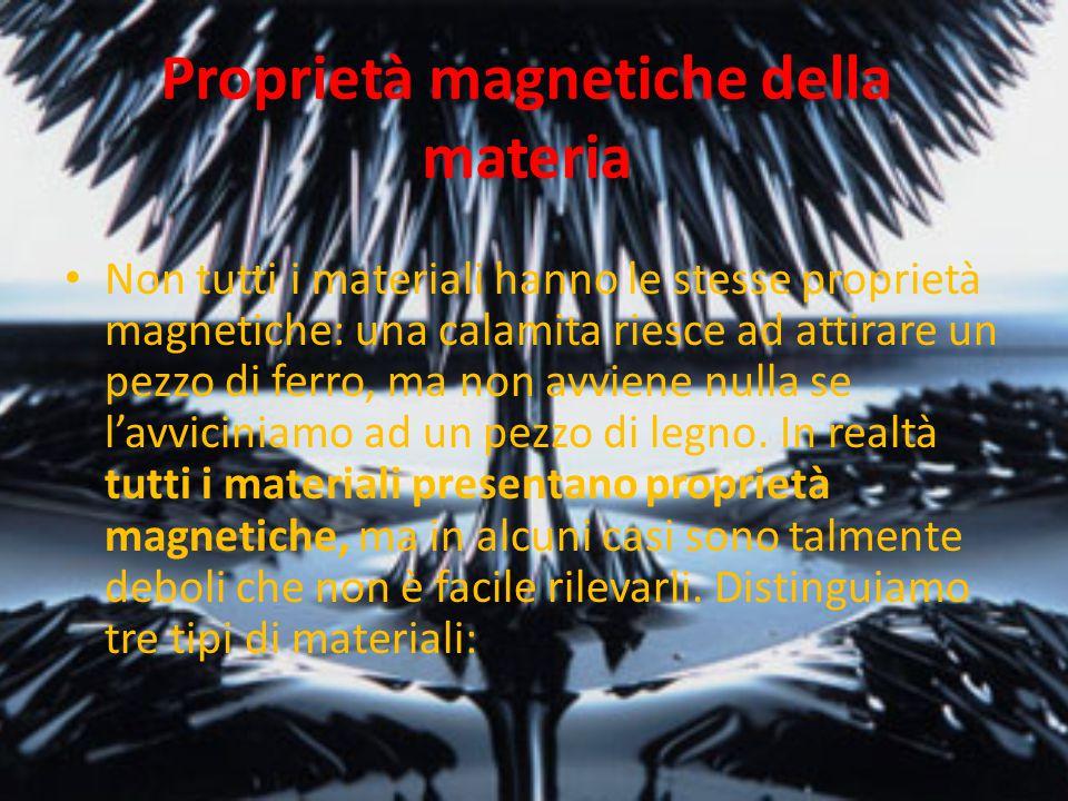 Proprietà magnetiche della materia Non tutti i materiali hanno le stesse proprietà magnetiche: una calamita riesce ad attirare un pezzo di ferro, ma n