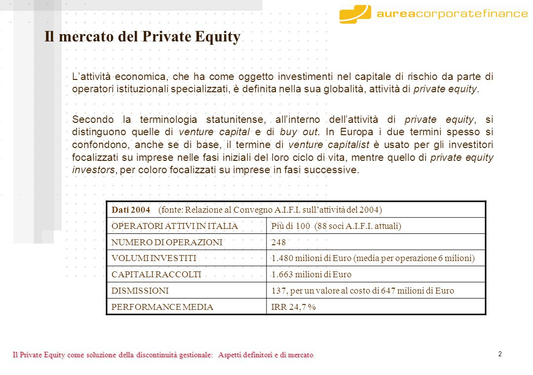 2 Il Private Equity come soluzione della discontinuità gestionale: Il mercato del Private Equity L'attività economica, che ha come oggetto investimenti nel capitale di rischio da parte di operatori istituzionali specializzati, è definita nella sua globalità, attività di private equity.