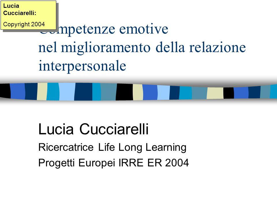 Competenze emotive nel miglioramento della relazione interpersonale Lucia Cucciarelli Ricercatrice Life Long Learning Progetti Europei IRRE ER 2004 Lucia Cucciarelli: Copyright 2004 Lucia Cucciarelli: Copyright 2004