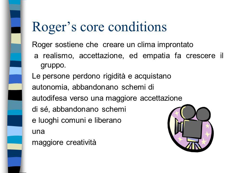 Roger's core conditions Roger sostiene che creare un clima improntato a realismo, accettazione, ed empatia fa crescere il gruppo.