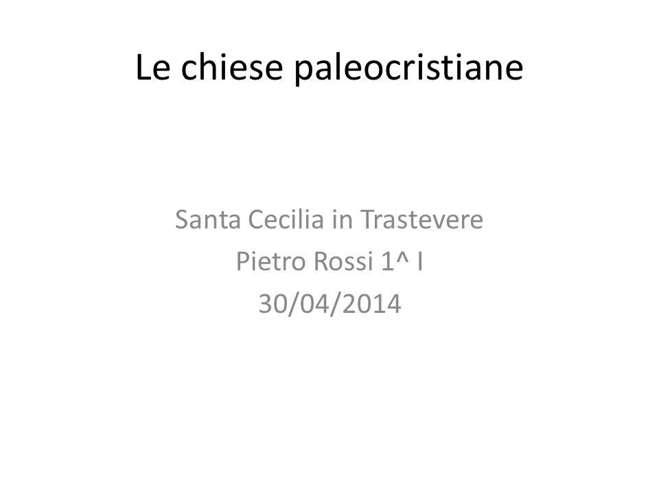 Le chiese paleocristiane Santa Cecilia in Trastevere Pietro Rossi 1^ I 30/04/2014