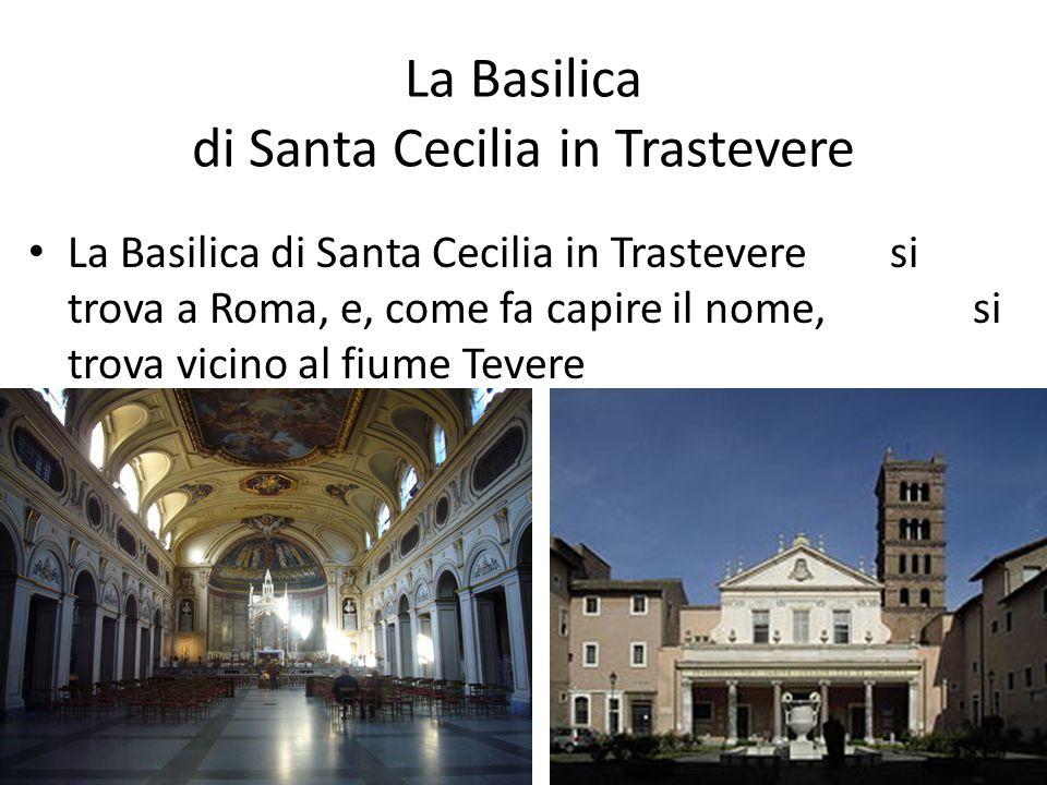 La Basilica di Santa Cecilia in Trastevere La Basilica di Santa Cecilia in Trastevere si trova a Roma, e, come fa capire il nome, si trova vicino al fiume Tevere
