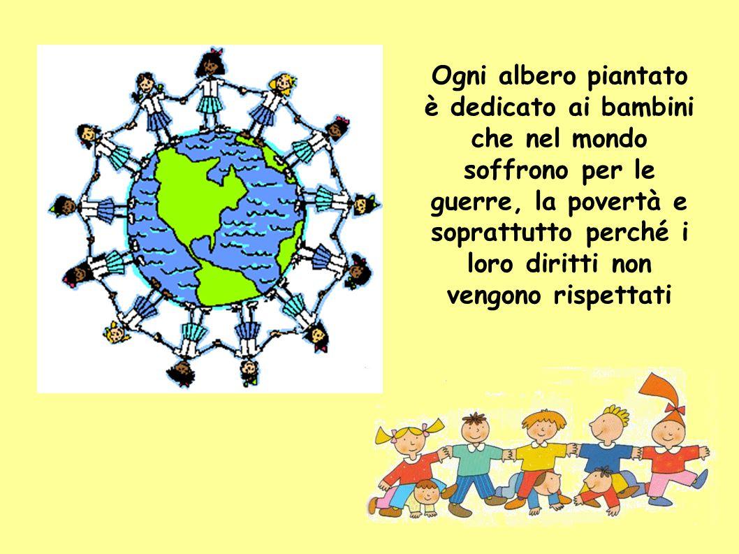 Ogni albero piantato è dedicato ai bambini che nel mondo soffrono per le guerre, la povertà e soprattutto perché i loro diritti non vengono rispettati