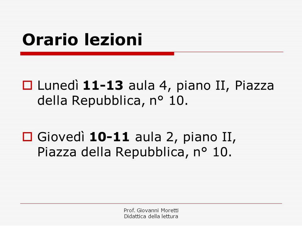 Prof. Giovanni Moretti Didattica della lettura Orario lezioni  Lunedì11-13 aula 4, piano II, Piazza della Repubblica, n° 10.  Giovedì 10-11 aula 2,