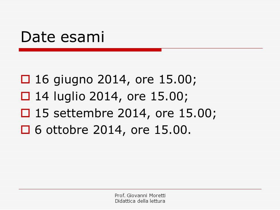 Prof. Giovanni Moretti Didattica della lettura Date esami  16 giugno 2014, ore 15.00;  14 luglio 2014, ore 15.00;  15 settembre 2014, ore 15.00; 