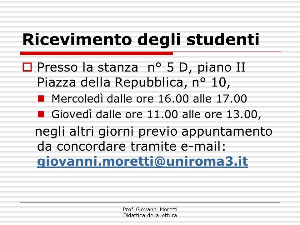 Prof. Giovanni Moretti Didattica della lettura Ricevimento degli studenti  Presso la stanza n° 5 D, piano II Piazza della Repubblica, n° 10, Mercoled