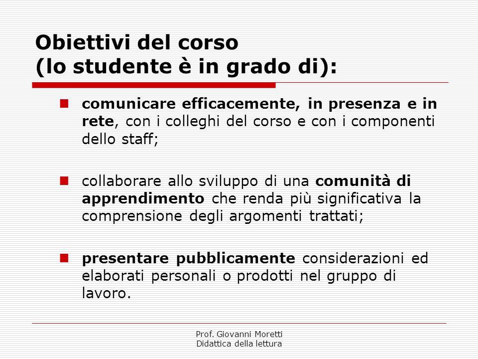 Prof. Giovanni Moretti Didattica della lettura Obiettivi del corso (lo studente è in grado di): comunicare efficacemente, in presenza e in rete, con i