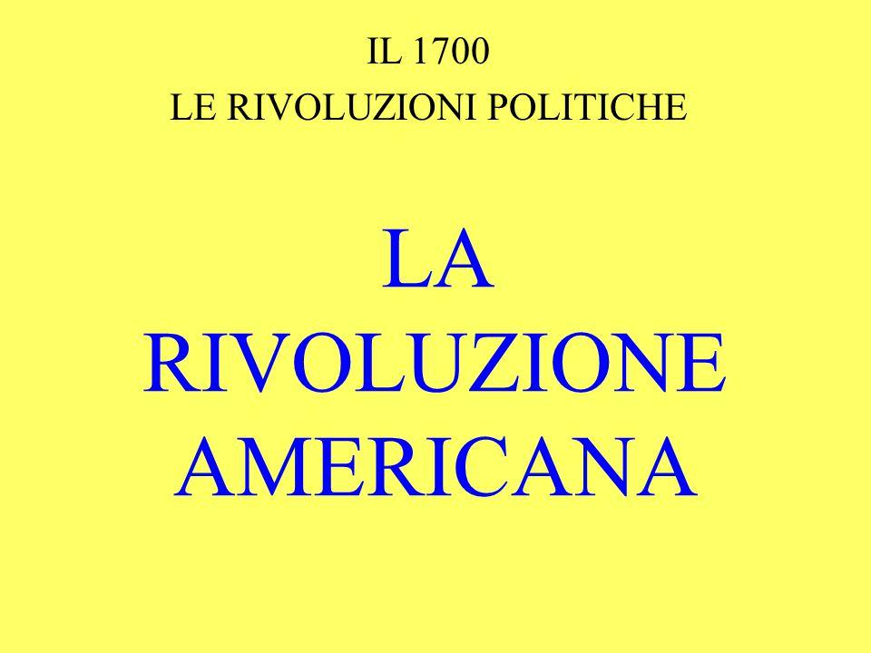 LA RIVOLUZIONE AMERICANA IL 1700 LE RIVOLUZIONI POLITICHE