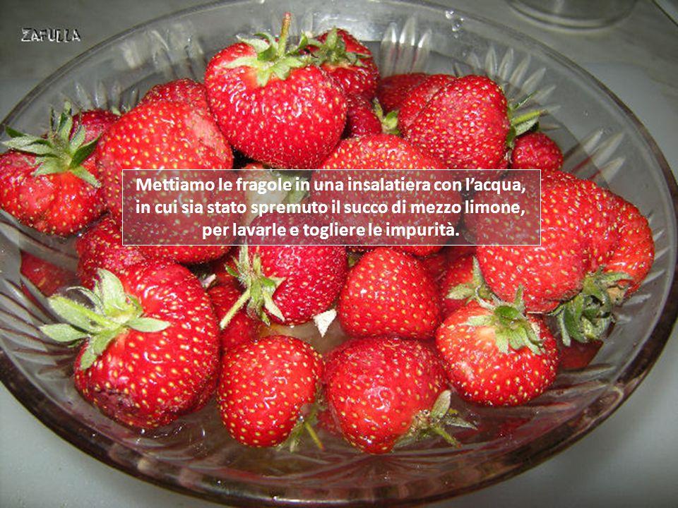 Mettiamo le fragole in una insalatiera con l'acqua, in cui sia stato spremuto il succo di mezzo limone, per lavarle e togliere le impurità.