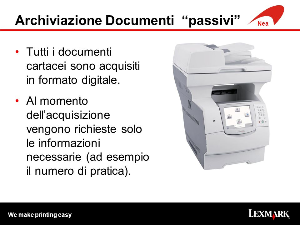 We make printing easy Nea Archiviazione Documenti passivi Tutti i documenti cartacei sono acquisiti in formato digitale.