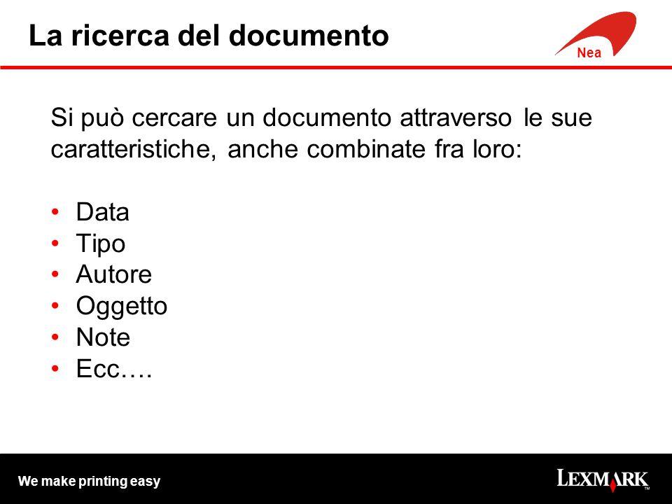 We make printing easy Nea La ricerca del documento Si può cercare un documento attraverso le sue caratteristiche, anche combinate fra loro: Data Tipo