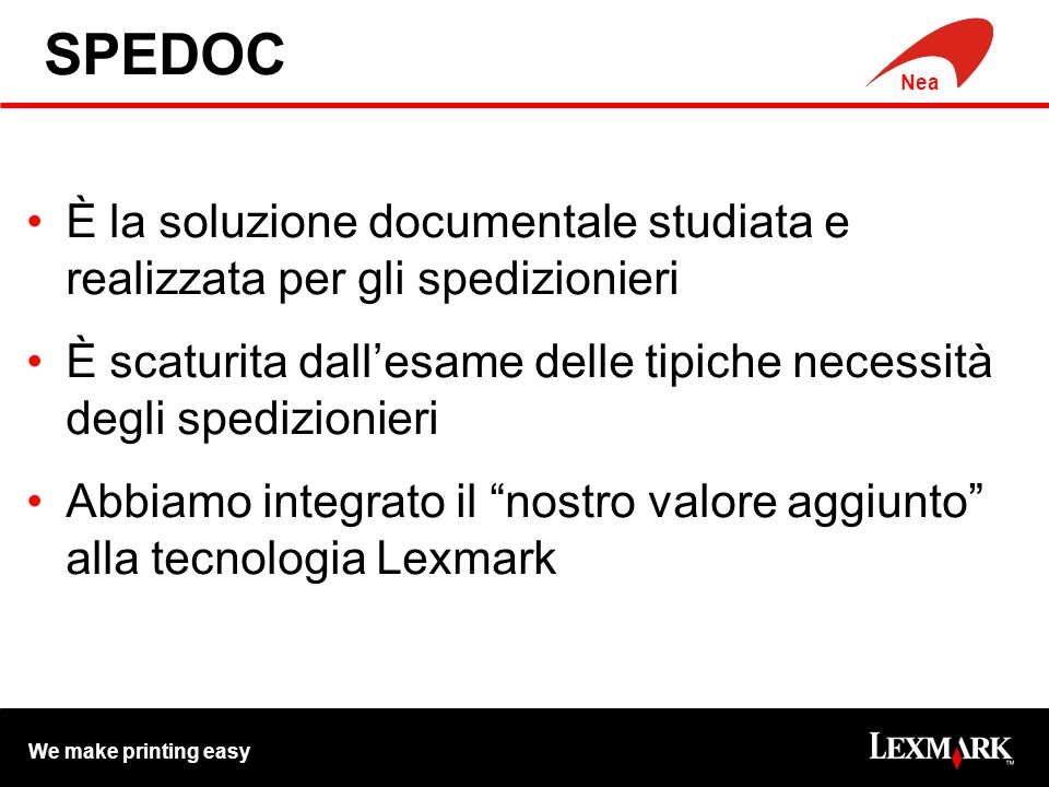 We make printing easy Nea Efficienza, Risparmio e Sicurezza gestire un documento in formato elettronico comporta : massima efficienza nel reperirlo: migliora l'immagine nei confronti di terzi.