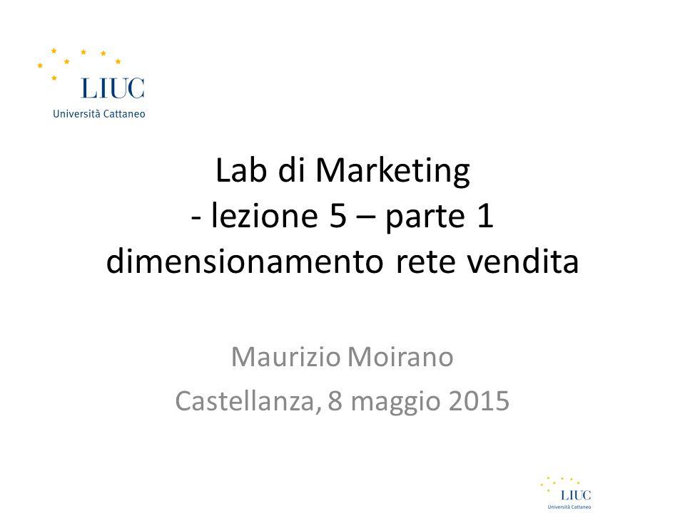 Lab di Marketing - lezione 5 – parte 1 dimensionamento rete vendita Maurizio Moirano Castellanza, 8 maggio 2015