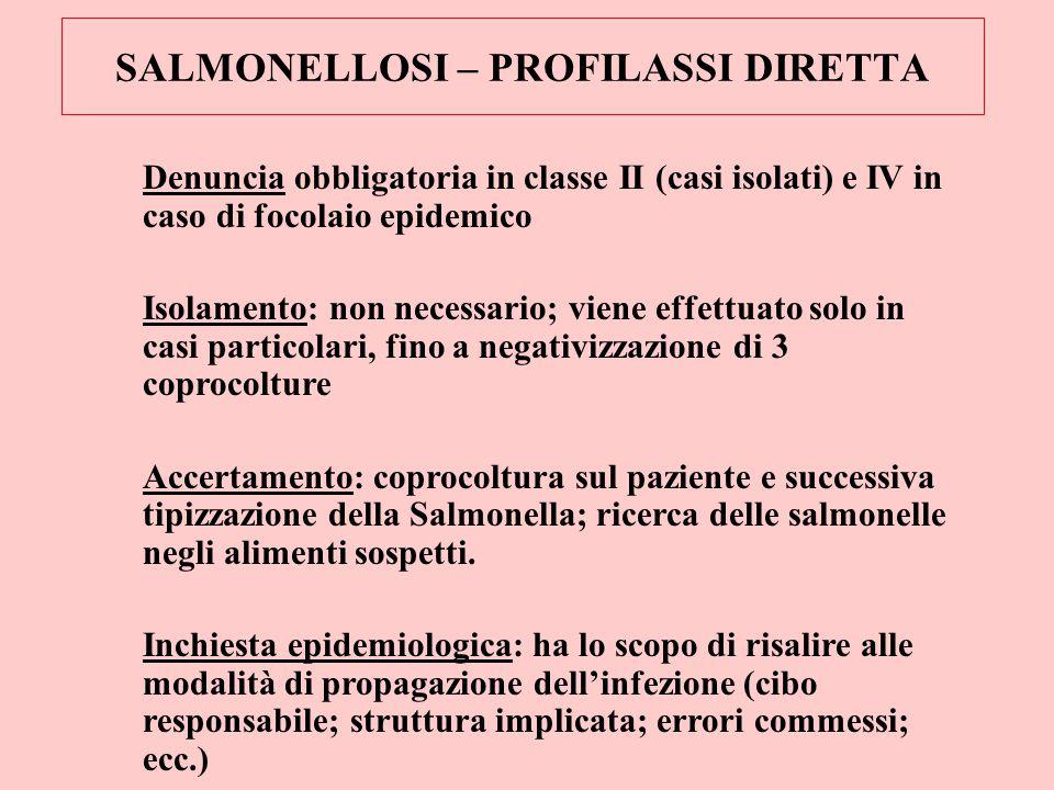 SALMONELLOSI – PROFILASSI DIRETTA Denuncia obbligatoria in classe II (casi isolati) e IV in caso di focolaio epidemico Isolamento: non necessario; vie
