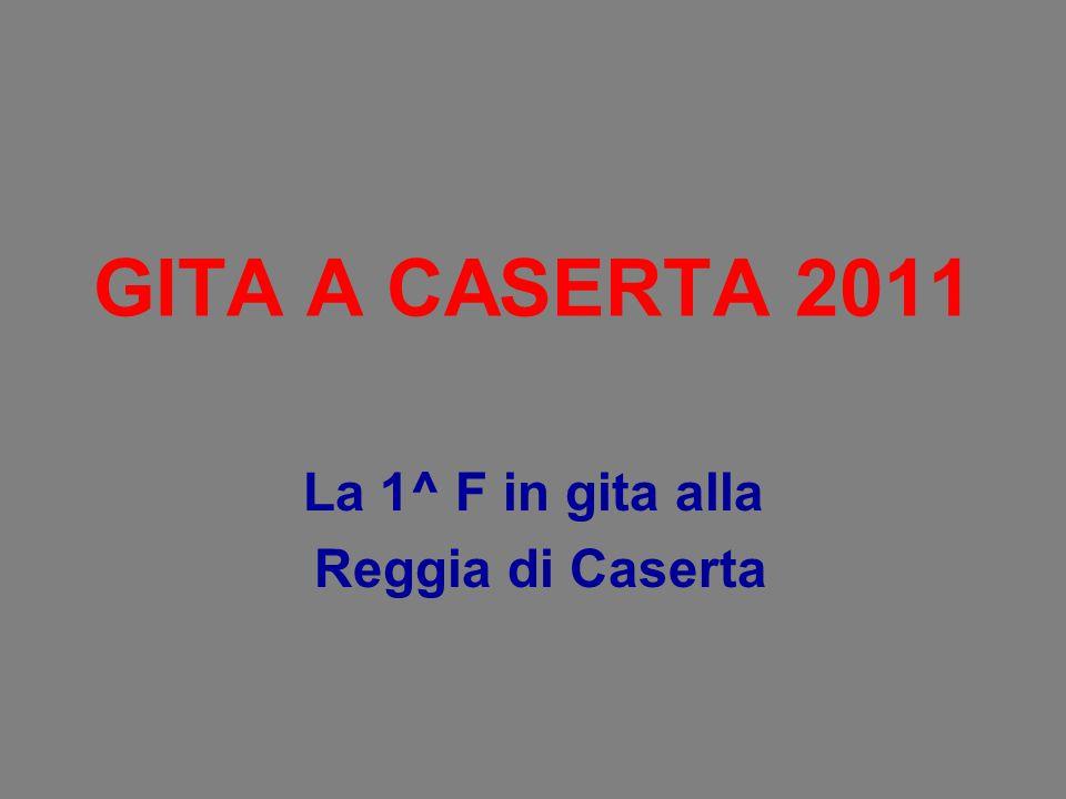 GITA A CASERTA 2011 La 1^ F in gita alla Reggia di Caserta