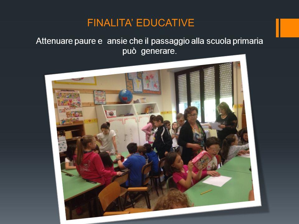 FINALITA' EDUCATIVE Attenuare paure e ansie che il passaggio alla scuola primaria può generare.