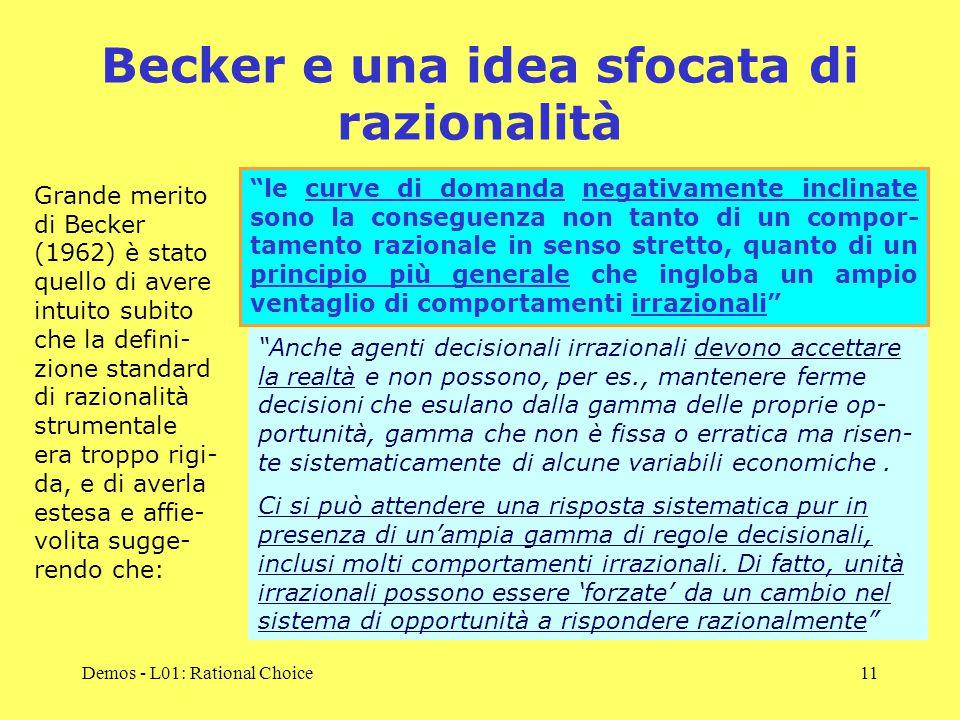 Demos - L01: Rational Choice11 Becker e una idea sfocata di razionalità Grande merito di Becker (1962) è stato quello di avere intuito subito che la defini- zione standard di razionalità strumentale era troppo rigi- da, e di averla estesa e affie- volita sugge- rendo che: le curve di domanda negativamente inclinate sono la conseguenza non tanto di un compor- tamento razionale in senso stretto, quanto di un principio più generale che ingloba un ampio ventaglio di comportamenti irrazionali Anche agenti decisionali irrazionali devono accettare la realtà e non possono, per es., mantenere ferme decisioni che esulano dalla gamma delle proprie op- portunità, gamma che non è fissa o erratica ma risen- te sistematicamente di alcune variabili economiche.