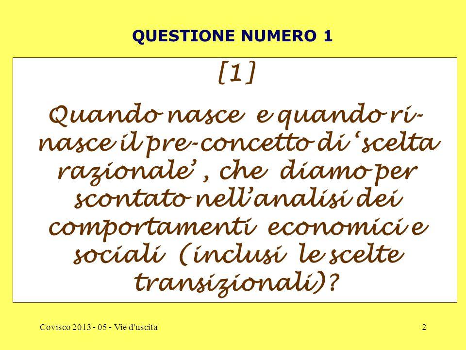 Covisco 2013 - 05 - Vie d uscita2 QUESTIONE NUMERO 1 [1] Quando nasce e quando ri- nasce il pre-concetto di 'scelta razionale', che diamo per scontato nell'analisi dei comportamenti economici e sociali (inclusi le scelte transizionali)