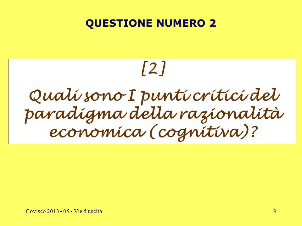 Covisco 2013 - 05 - Vie d uscita9 QUESTIONE NUMERO 2 [2] Quali sono I punti critici del paradigma della razionalità economica (cognitiva)?