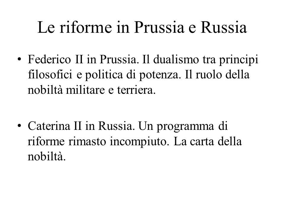 Le riforme in Prussia e Russia Federico II in Prussia. Il dualismo tra principi filosofici e politica di potenza. Il ruolo della nobiltà militare e te