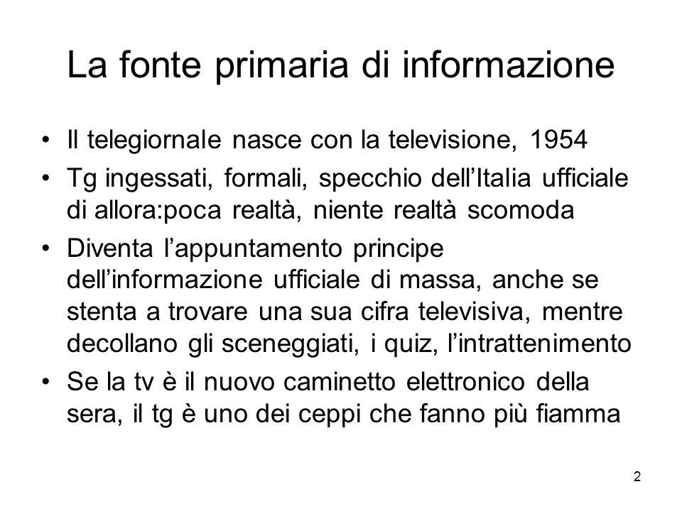 2 La fonte primaria di informazione Il telegiornale nasce con la televisione, 1954 Tg ingessati, formali, specchio dell'Italia ufficiale di allora:poca realtà, niente realtà scomoda Diventa l'appuntamento principe dell'informazione ufficiale di massa, anche se stenta a trovare una sua cifra televisiva, mentre decollano gli sceneggiati, i quiz, l'intrattenimento Se la tv è il nuovo caminetto elettronico della sera, il tg è uno dei ceppi che fanno più fiamma