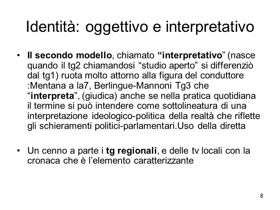 8 Identità: oggettivo e interpretativo Il secondo modello, chiamato interpretativo (nasce quando il tg2 chiamandosi studio aperto si differenziò dal tg1) ruota molto attorno alla figura del conduttore :Mentana a la7, Berlingue-Mannoni Tg3 che interpreta , (giudica) anche se nella pratica quotidiana il termine si può intendere come sottolineatura di una interpretazione ideologico-politica della realtà che riflette gli schieramenti politici-parlamentari.Uso della diretta Un cenno a parte i tg regionali, e delle tv locali con la cronaca che è l'elemento caratterizzante
