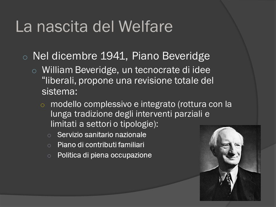 "La nascita del Welfare o Nel dicembre 1941, Piano Beveridge o William Beveridge, un tecnocrate di idee ""liberali, propone una revisione totale del sis"