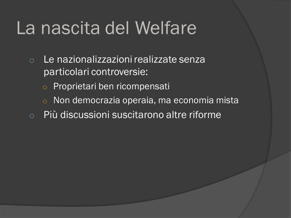 La nascita del Welfare o Le nazionalizzazioni realizzate senza particolari controversie: o Proprietari ben ricompensati o Non democrazia operaia, ma economia mista o Più discussioni suscitarono altre riforme
