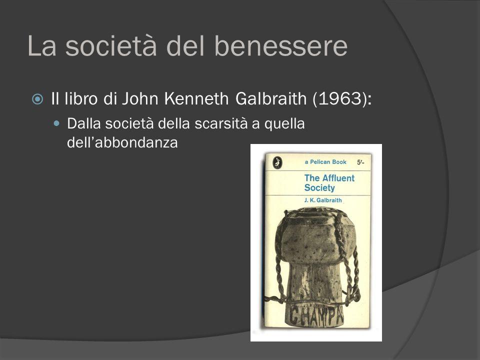 La società del benessere  Il libro di John Kenneth Galbraith (1963): Dalla società della scarsità a quella dell'abbondanza