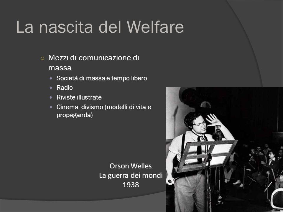 La nascita del Welfare ○ Mezzi di comunicazione di massa Società di massa e tempo libero Radio Riviste illustrate Cinema: divismo (modelli di vita e propaganda) Orson Welles La guerra dei mondi 1938