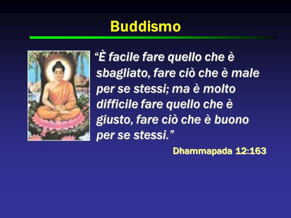 Buddismo È facile fare quello che è sbagliato, fare ciò che è male per se stessi; ma è molto difficile fare quello che è giusto, fare ciò che è buono per se stessi. È facile fare quello che è sbagliato, fare ciò che è male per se stessi; ma è molto difficile fare quello che è giusto, fare ciò che è buono per se stessi. Dhammapada 12:163