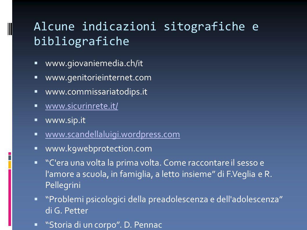 Alcune indicazioni sitografiche e bibliografiche  www.giovaniemedia.ch/it  www.genitorieinternet.com  www.commissariatodips.it  www.sicurinrete.it/ www.sicurinrete.it/  www.sip.it  www.scandellaluigi.wordpress.com www.scandellaluigi.wordpress.com  www.k9webprotection.com  C era una volta la prima volta.