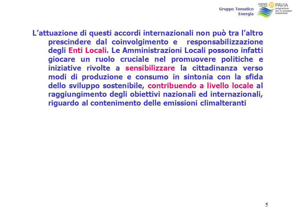 5 Gruppo Tematico Energia L'attuazione di questi accordi internazionali non può tra l'altro prescindere dal coinvolgimento e responsabilizzazione degli Enti Locali.