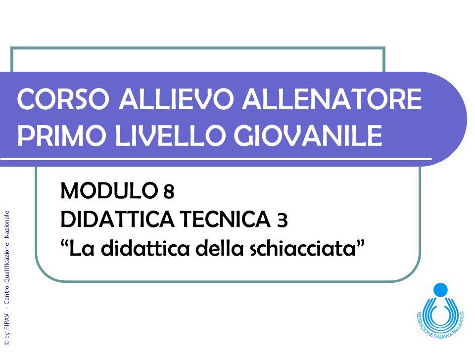 """© by FIPAV - Centro Qualificazione Nazionale CORSO ALLIEVO ALLENATORE PRIMO LIVELLO GIOVANILE MODULO 8 DIDATTICA TECNICA 3 """"La didattica della schiacc"""